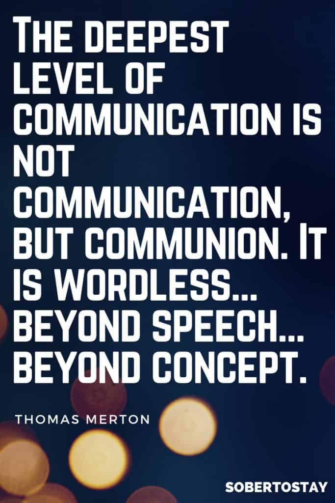 The deepest of level of communication is not communication but communion. It is wordless…beyond speech…beyond concept. – Thomas Merton 1 how to get sober